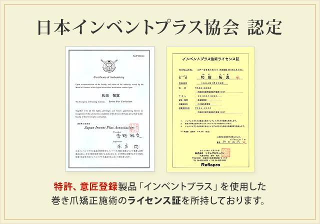 日本インベントプラス協会認定 特許、意匠登録製品「インベントプラス」を使用した巻き爪施術のライセンス証を所持しております。